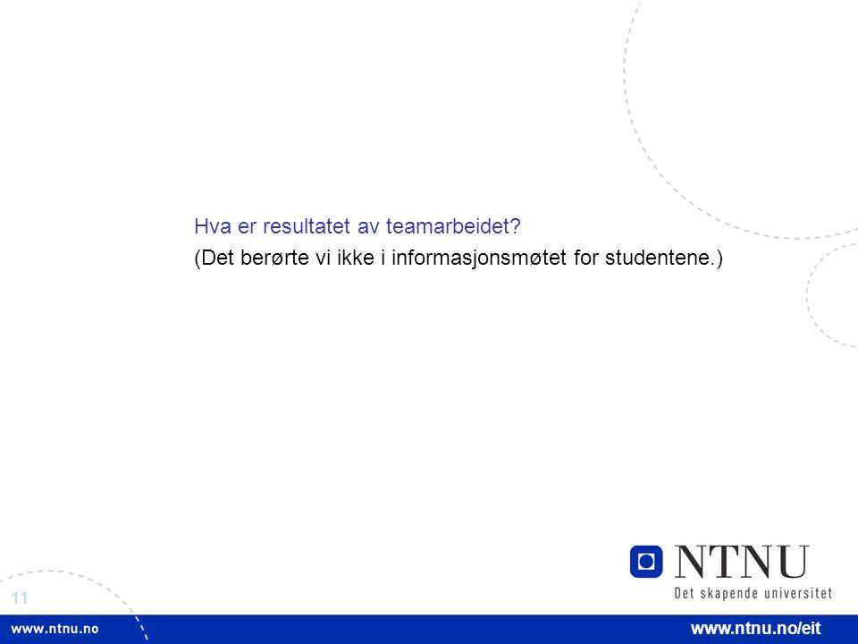 11 www.ntnu.no/eit Hva er resultatet av teamarbeidet? (Det berørte vi ikke i informasjonsmøtet for studentene.)