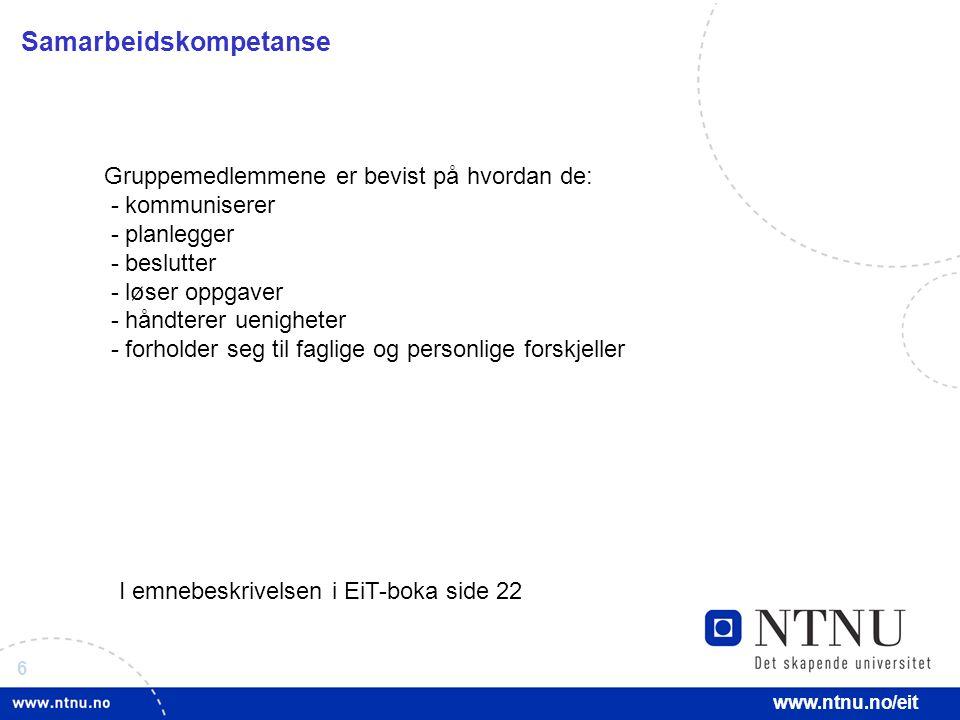 6 www.ntnu.no/eit Samarbeidskompetanse Gruppemedlemmene er bevist på hvordan de: - kommuniserer - planlegger - beslutter - løser oppgaver - håndterer uenigheter - forholder seg til faglige og personlige forskjeller I emnebeskrivelsen i EiT-boka side 22