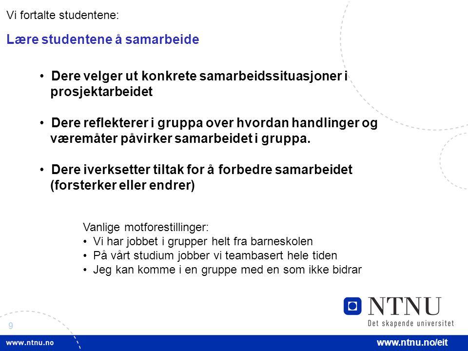9 www.ntnu.no/eit Dere velger ut konkrete samarbeidssituasjoner i prosjektarbeidet Dere reflekterer i gruppa over hvordan handlinger og væremåter påvirker samarbeidet i gruppa.