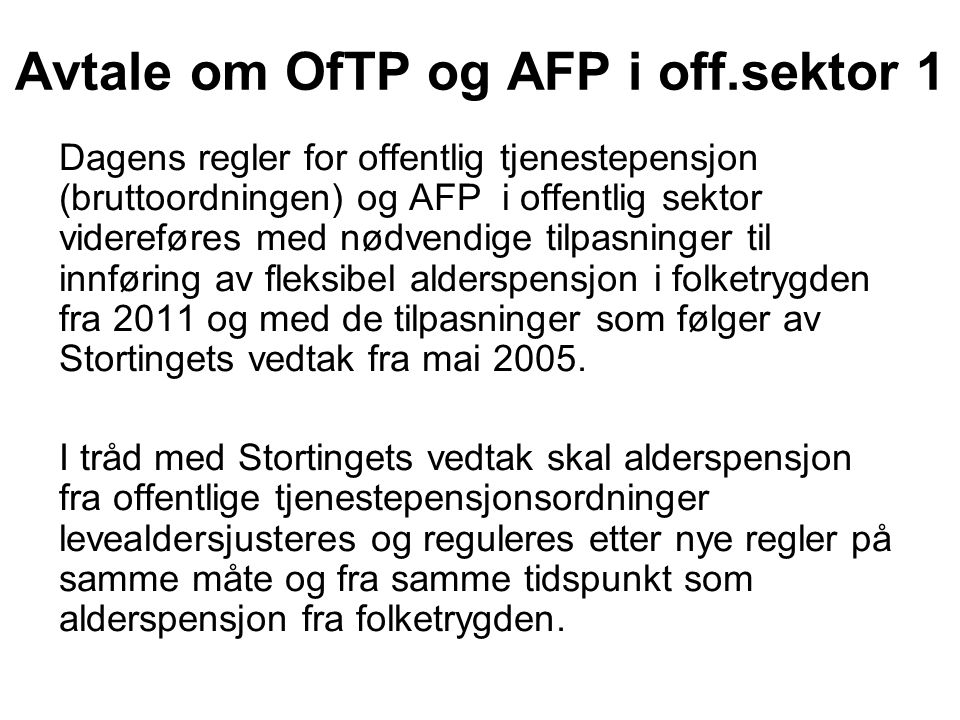 Avtale om OfTP og AFP i off.sektor 1 Dagens regler for offentlig tjenestepensjon (bruttoordningen) og AFP i offentlig sektor videreføres med nødvendige tilpasninger til innføring av fleksibel alderspensjon i folketrygden fra 2011 og med de tilpasninger som følger av Stortingets vedtak fra mai 2005.