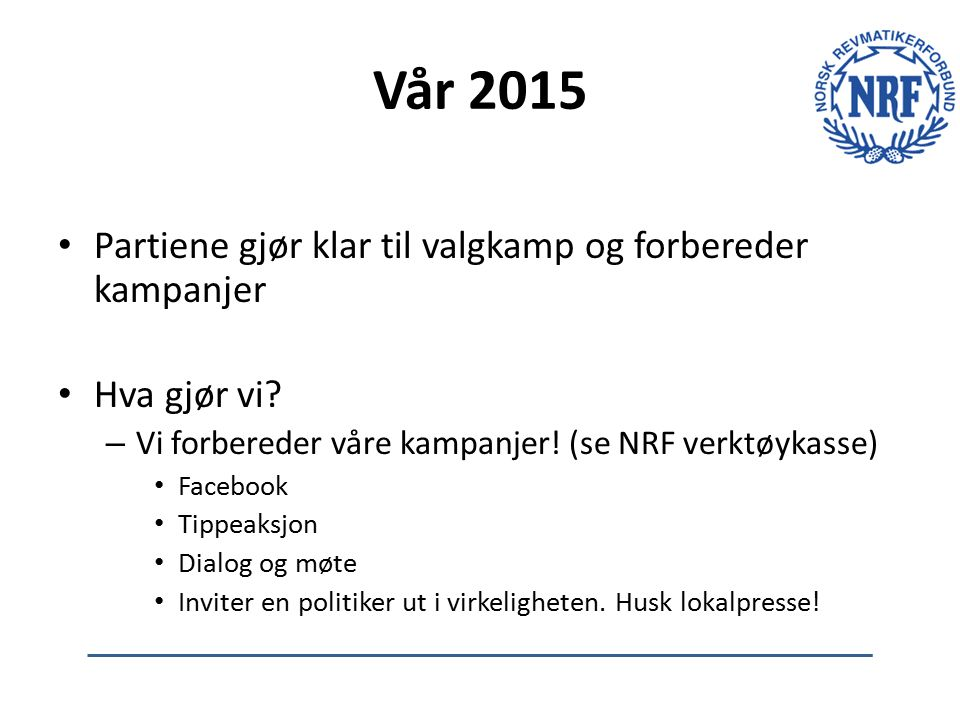 Vår 2015 Partiene gjør klar til valgkamp og forbereder kampanjer Hva gjør vi? – Vi forbereder våre kampanjer! (se NRF verktøykasse) Facebook Tippeaksj