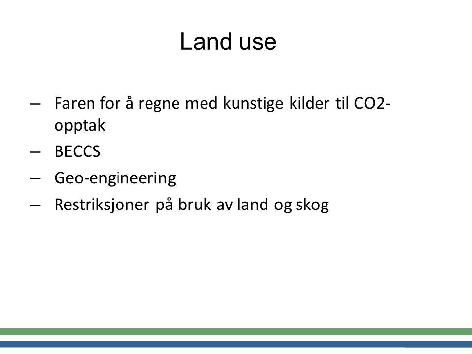 – Faren for å regne med kunstige kilder til CO2- opptak – BECCS – Geo-engineering – Restriksjoner på bruk av land og skog Land use