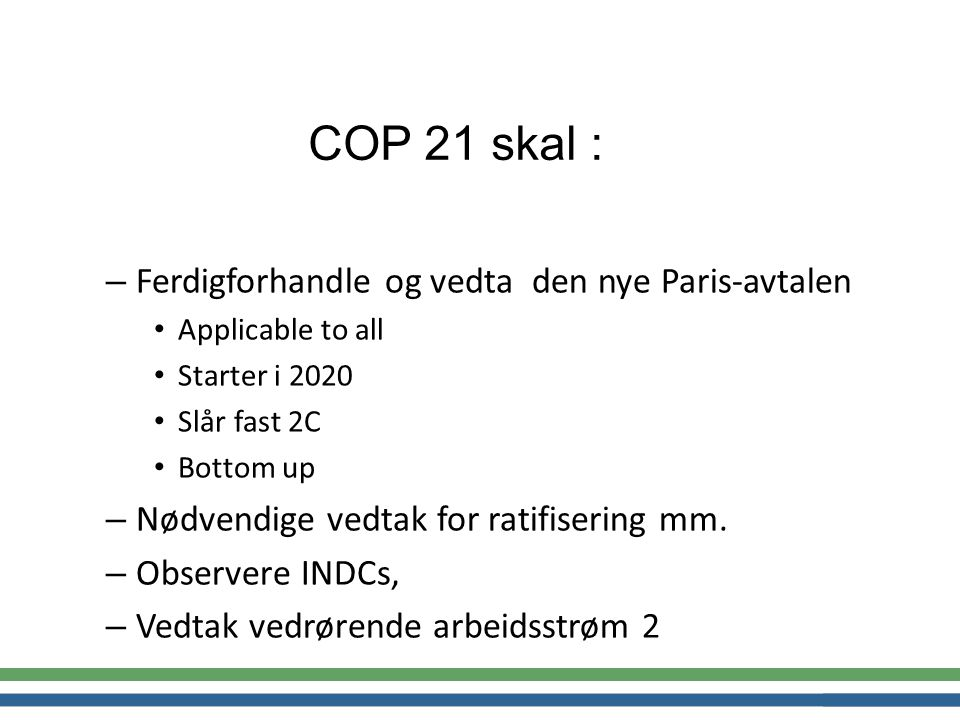 COP 21 skal : – Ferdigforhandle og vedta den nye Paris-avtalen Applicable to all Starter i 2020 Slår fast 2C Bottom up – Nødvendige vedtak for ratifisering mm.