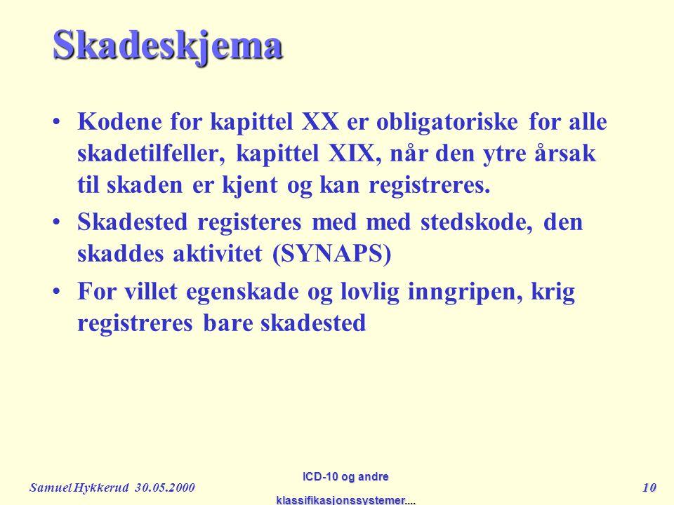 Samuel Hykkerud 30.05.200010 ICD-10 og andre klassifikasjonssystemer....Skadeskjema Kodene for kapittel XX er obligatoriske for alle skadetilfeller, kapittel XIX, når den ytre årsak til skaden er kjent og kan registreres.