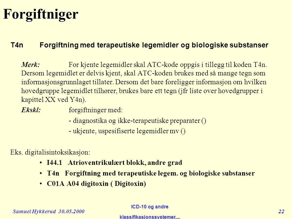 Samuel Hykkerud 30.05.200022 ICD-10 og andre klassifikasjonssystemer....Forgiftniger T4n Forgiftning med terapeutiske legemidler og biologiske substanser Merk:For kjente legemidler skal ATC-kode oppgis i tillegg til koden T4n.
