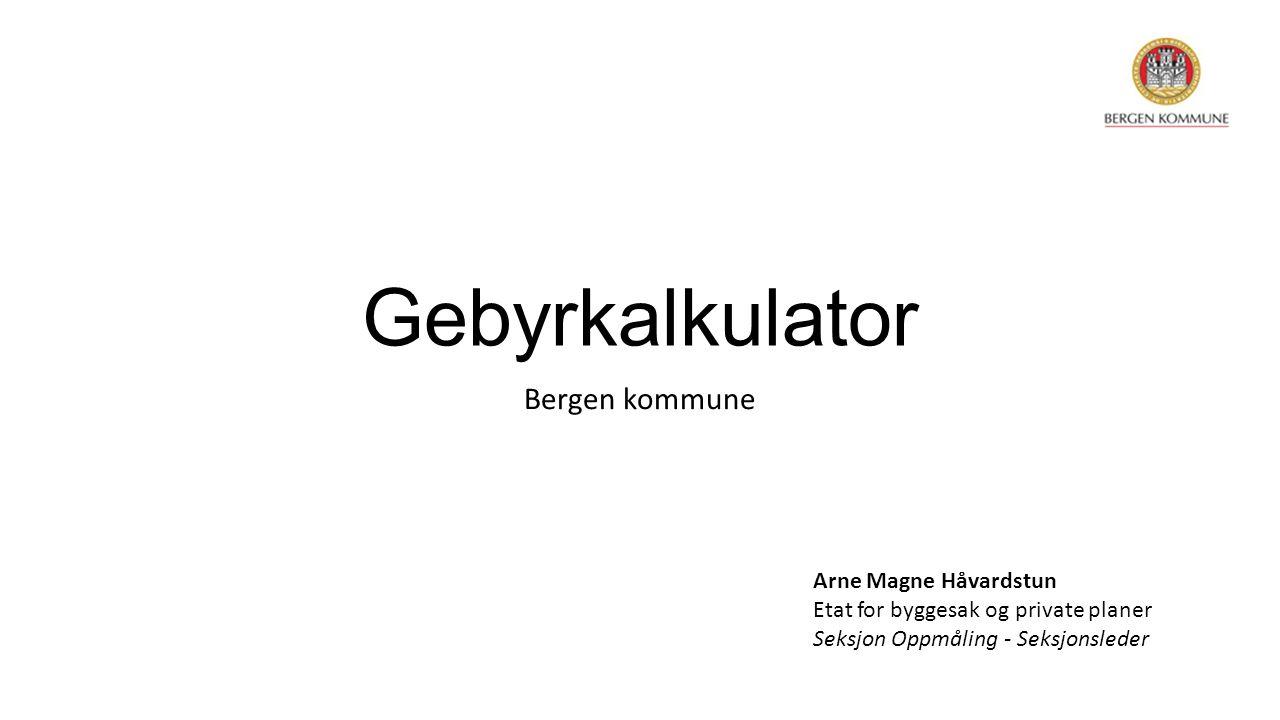 Gebyrkalkulator Bergen kommune Arne Magne Håvardstun Etat for byggesak og private planer Seksjon Oppmåling - Seksjonsleder