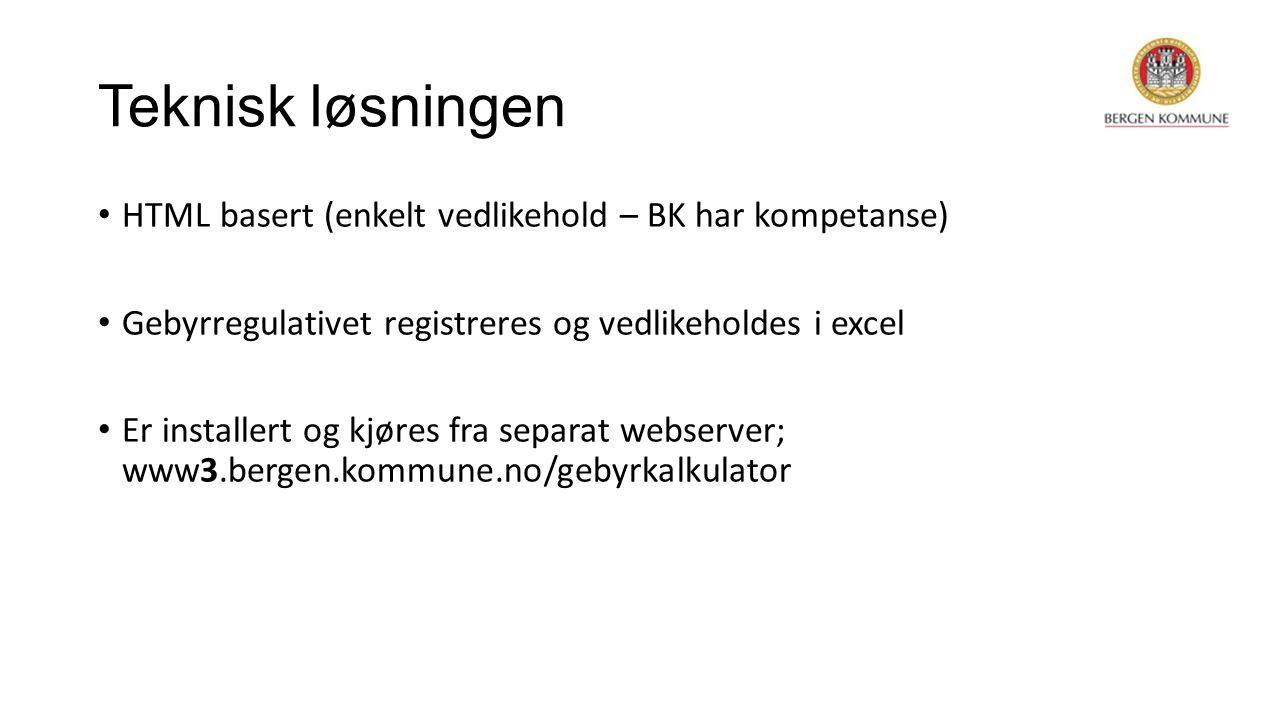 Teknisk løsningen HTML basert (enkelt vedlikehold – BK har kompetanse) Gebyrregulativet registreres og vedlikeholdes i excel Er installert og kjøres fra separat webserver; www3.bergen.kommune.no/gebyrkalkulator