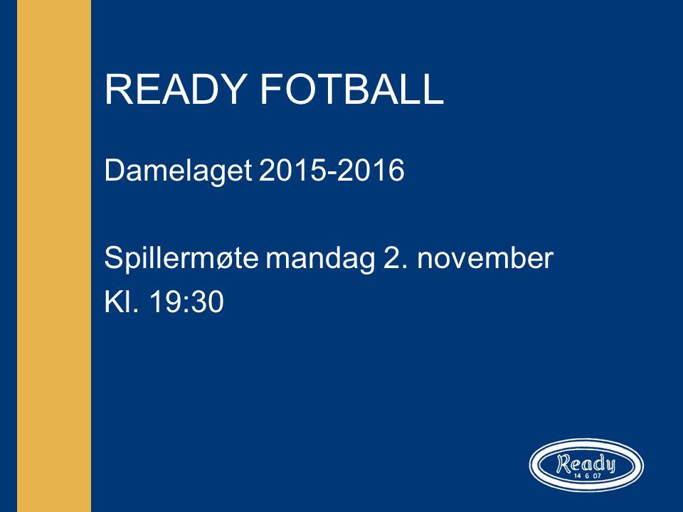 READY FOTBALL Damelaget 2015-2016 Spillermøte mandag 2. november Kl. 19:30