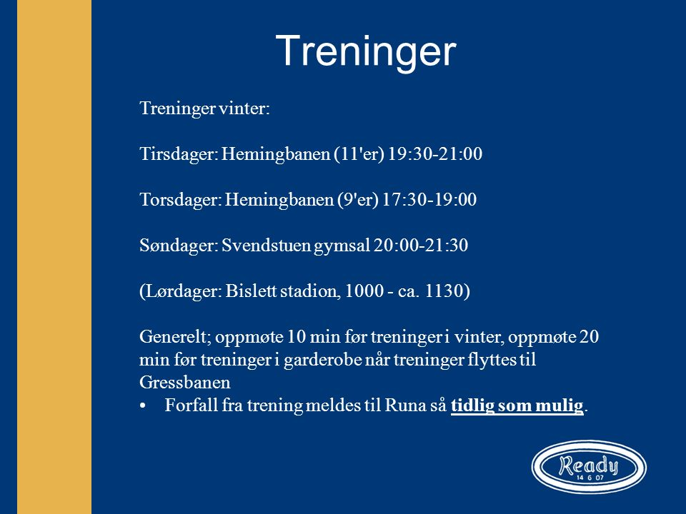 Treninger Treninger vinter: Tirsdager: Hemingbanen (11 er) 19:30-21:00 Torsdager: Hemingbanen (9 er) 17:30-19:00 Søndager: Svendstuen gymsal 20:00-21:30 (Lørdager: Bislett stadion, 1000 - ca.