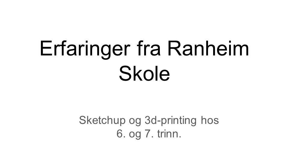 Erfaringer fra Ranheim Skole Sketchup og 3d-printing hos 6. og 7. trinn.