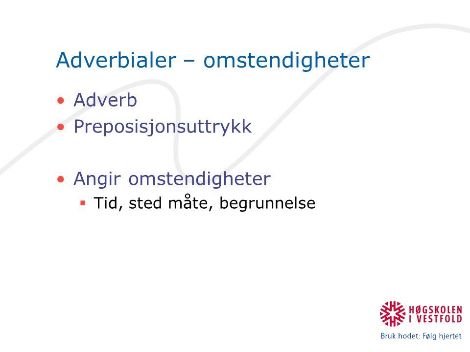 Adverbialer – omstendigheter Adverb Preposisjonsuttrykk Angir omstendigheter  Tid, sted måte, begrunnelse