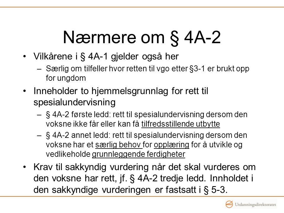 Nærmere om § 4A-2 Vilkårene i § 4A-1 gjelder også her –Særlig om tilfeller hvor retten til vgo etter §3-1 er brukt opp for ungdom Inneholder to hjemmelsgrunnlag for rett til spesialundervisning –§ 4A-2 første ledd: rett til spesialundervisning dersom den voksne ikke får eller kan få tilfredsstillende utbytte –§ 4A-2 annet ledd: rett til spesialundervisning dersom den voksne har et særlig behov for opplæring for å utvikle og vedlikeholde grunnleggende ferdigheter Krav til sakkyndig vurdering når det skal vurderes om den voksne har rett, jf.