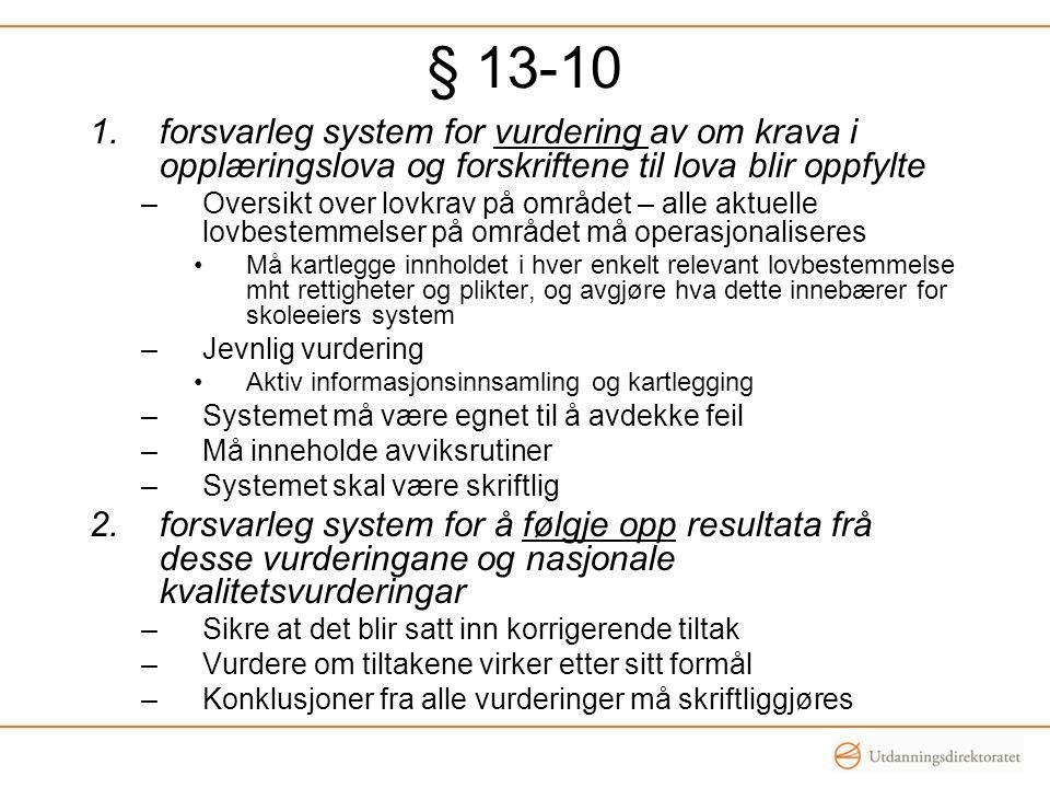§ 13-10 1.forsvarleg system for vurdering av om krava i opplæringslova og forskriftene til lova blir oppfylte –Oversikt over lovkrav på området – alle aktuelle lovbestemmelser på området må operasjonaliseres Må kartlegge innholdet i hver enkelt relevant lovbestemmelse mht rettigheter og plikter, og avgjøre hva dette innebærer for skoleeiers system –Jevnlig vurdering Aktiv informasjonsinnsamling og kartlegging –Systemet må være egnet til å avdekke feil –Må inneholde avviksrutiner –Systemet skal være skriftlig 2.forsvarleg system for å følgje opp resultata frå desse vurderingane og nasjonale kvalitetsvurderingar –Sikre at det blir satt inn korrigerende tiltak –Vurdere om tiltakene virker etter sitt formål –Konklusjoner fra alle vurderinger må skriftliggjøres
