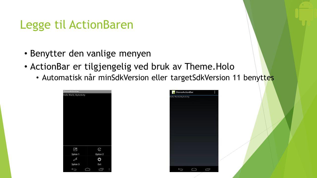 Legge til ActionBaren Benytter den vanlige menyen ActionBar er tilgjengelig ved bruk av Theme.Holo Automatisk når minSdkVersion eller targetSdkVersion 11 benyttes