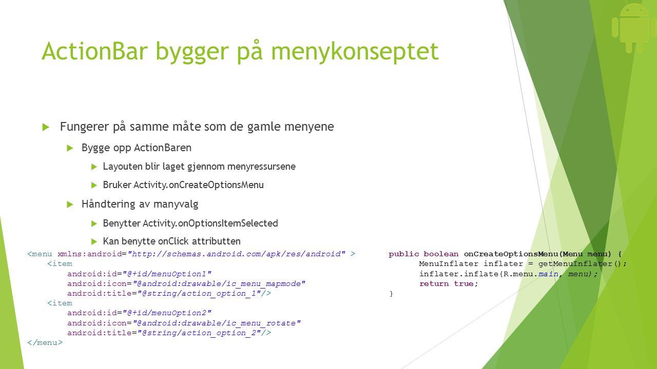 ActionBar bygger på menykonseptet  Fungerer på samme måte som de gamle menyene  Bygge opp ActionBaren  Layouten blir laget gjennom menyressursene  Bruker Activity.onCreateOptionsMenu  Håndtering av manyvalg  Benytter Activity.onOptionsItemSelected  Kan benytte onClick attributten <item android:id= @+id/menuOption1 android:icon= @android:drawable/ic_menu_mapmode android:title= @string/action_option_1 /> <item android:id= @+id/menuOption2 android:icon= @android:drawable/ic_menu_rotate android:title= @string/action_option_2 /> public boolean onCreateOptionsMenu(Menu menu) { MenuInflater inflater = getMenuInflater(); inflater.inflate(R.menu.main, menu); return true; }