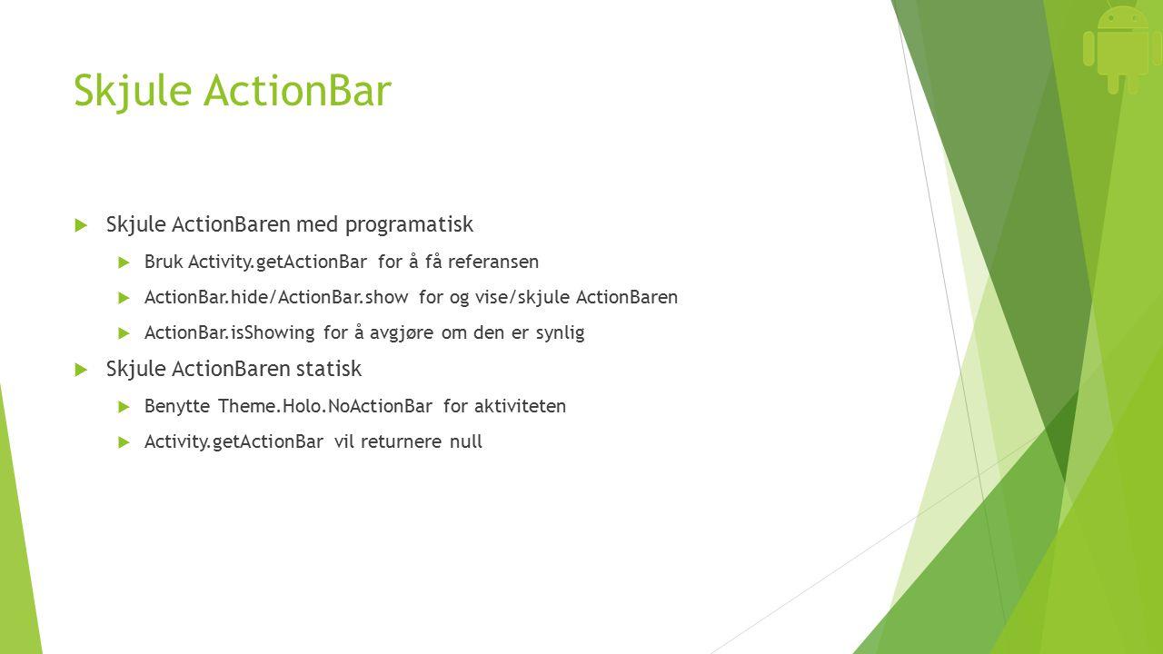 Skjule ActionBar  Skjule ActionBaren med programatisk  Bruk Activity.getActionBar for å få referansen  ActionBar.hide/ActionBar.show for og vise/skjule ActionBaren  ActionBar.isShowing for å avgjøre om den er synlig  Skjule ActionBaren statisk  Benytte Theme.Holo.NoActionBar for aktiviteten  Activity.getActionBar vil returnere null
