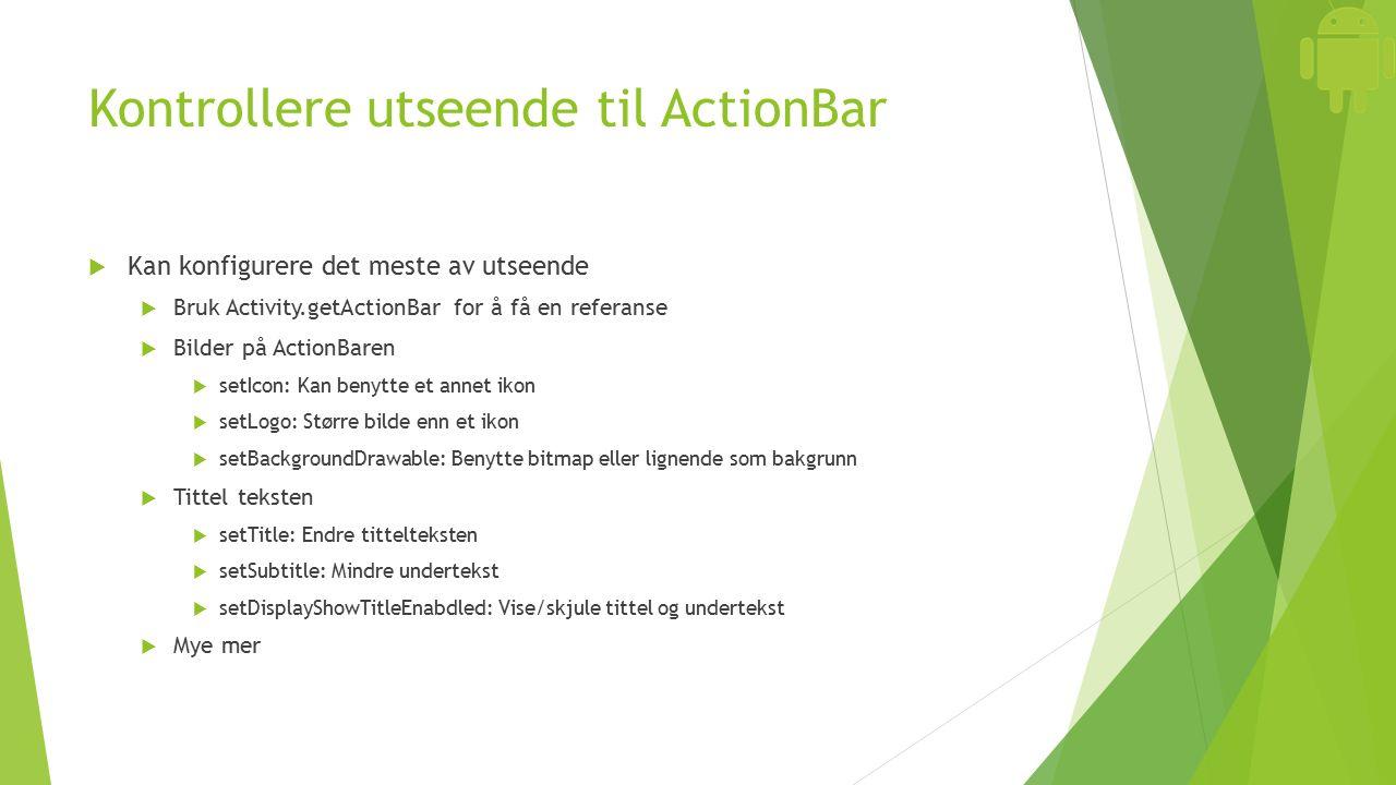 Kontrollere utseende til ActionBar  Kan konfigurere det meste av utseende  Bruk Activity.getActionBar for å få en referanse  Bilder på ActionBaren  setIcon: Kan benytte et annet ikon  setLogo: Større bilde enn et ikon  setBackgroundDrawable: Benytte bitmap eller lignende som bakgrunn  Tittel teksten  setTitle: Endre tittelteksten  setSubtitle: Mindre undertekst  setDisplayShowTitleEnabdled: Vise/skjule tittel og undertekst  Mye mer