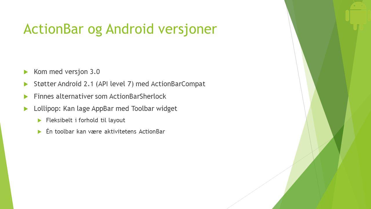 ActionBar og Android versjoner  Kom med versjon 3.0  Støtter Android 2.1 (API level 7) med ActionBarCompat  Finnes alternativer som ActionBarSherlock  Lollipop: Kan lage AppBar med Toolbar widget  Fleksibelt i forhold til layout  Én toolbar kan være aktivitetens ActionBar
