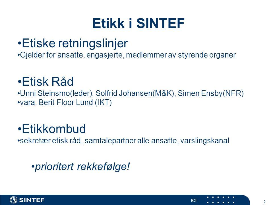 ICT 2 Etikk i SINTEF Etiske retningslinjer Gjelder for ansatte, engasjerte, medlemmer av styrende organer Etisk Råd Unni Steinsmo(leder), Solfrid Johansen(M&K), Simen Ensby(NFR) vara: Berit Floor Lund (IKT) Etikkombud sekretær etisk råd, samtalepartner alle ansatte, varslingskanal prioritert rekkefølge!
