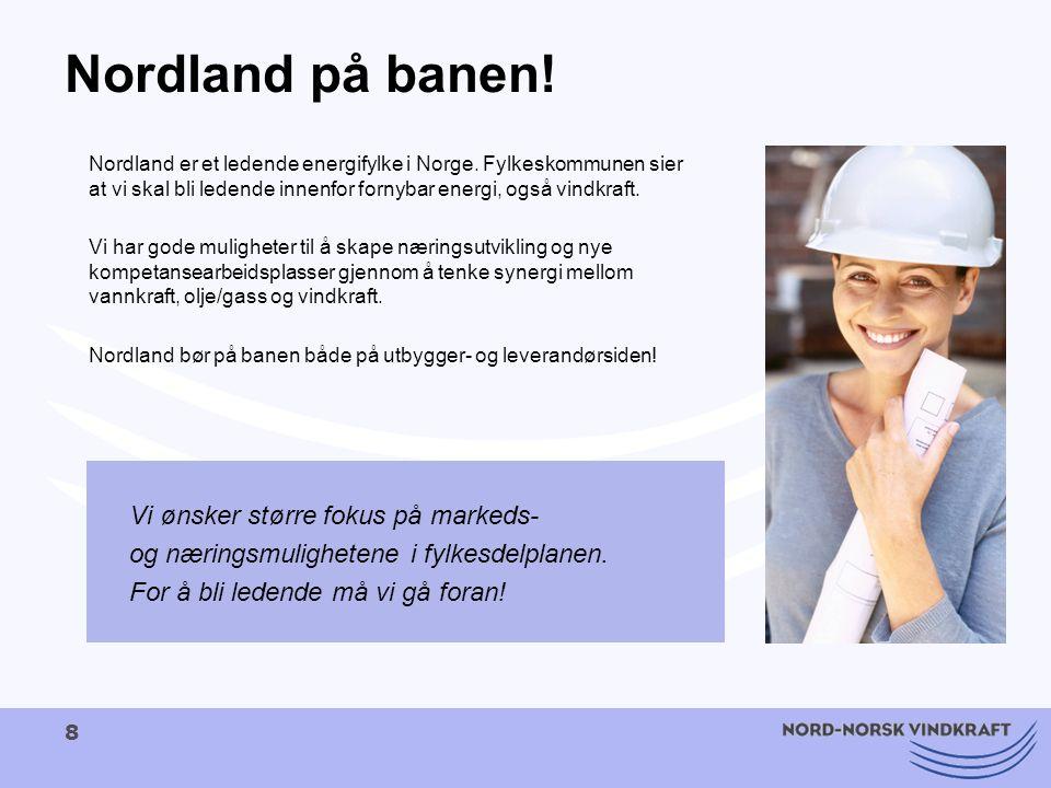 8 Nordland på banen! Nordland er et ledende energifylke i Norge. Fylkeskommunen sier at vi skal bli ledende innenfor fornybar energi, også vindkraft.