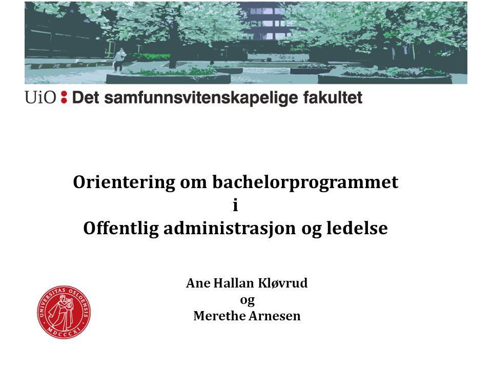 Orientering om bachelorprogrammet i Offentlig administrasjon og ledelse Ane Hallan Kløvrud og Merethe Arnesen
