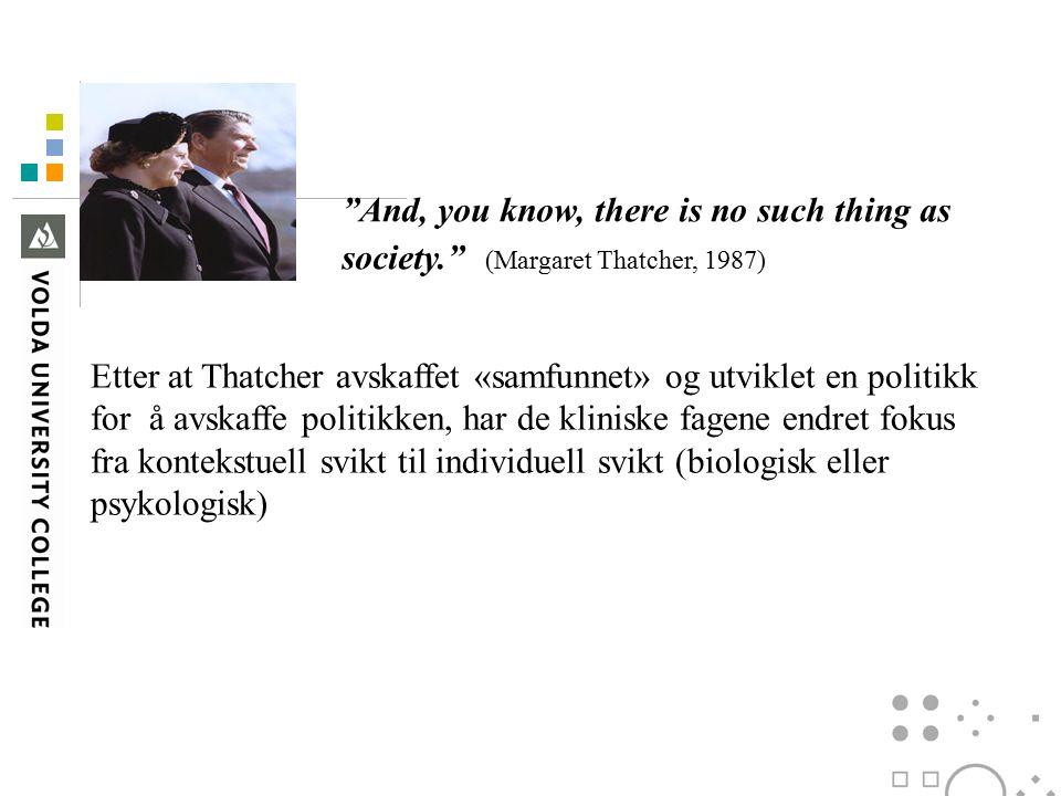 And, you know, there is no such thing as society. (Margaret Thatcher, 1987) Etter at Thatcher avskaffet «samfunnet» og utviklet en politikk for å avskaffe politikken, har de kliniske fagene endret fokus fra kontekstuell svikt til individuell svikt (biologisk eller psykologisk)