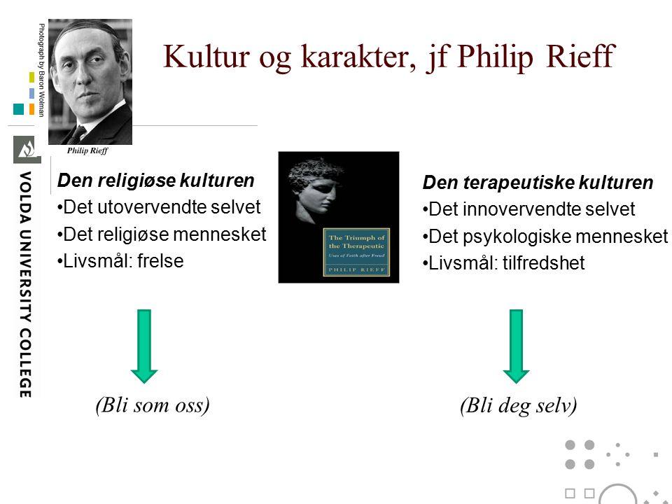 Kultur og karakter, jf Philip Rieff Den terapeutiske kulturen Det innovervendte selvet Det psykologiske mennesket Livsmål: tilfredshet Den religiøse k