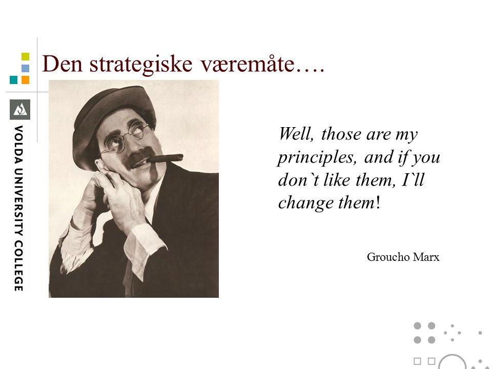 Den strategiske væremåte…. Well, those are my principles, and if you don`t like them, I`ll change them! Groucho Marx