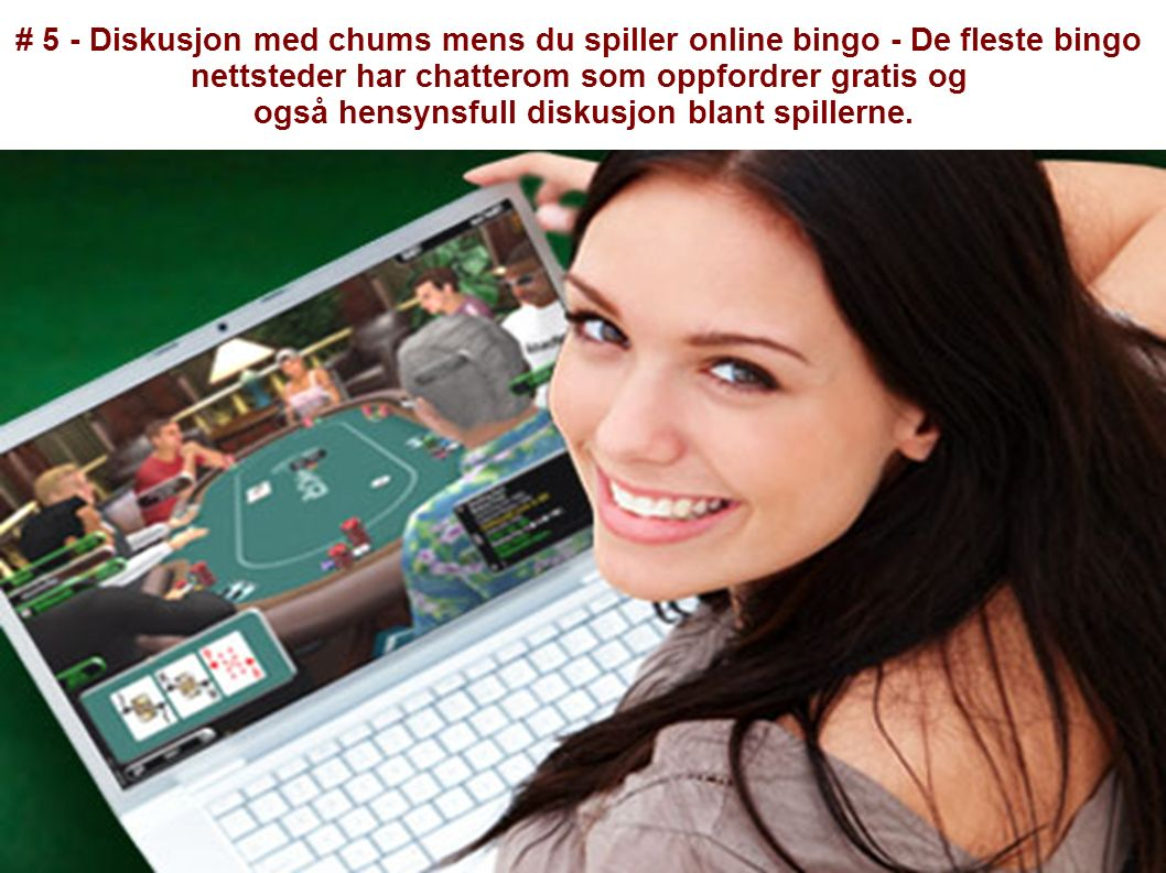 # 5 - Diskusjon med chums mens du spiller online bingo - De fleste bingo nettsteder har chatterom som oppfordrer gratis og også hensynsfull diskusjon blant spillerne.