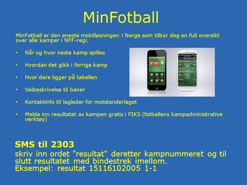 MinFotball MinFotball er den eneste mobilløsningen i Norge som tilbyr deg en full oversikt over alle kamper i NFF-regi.