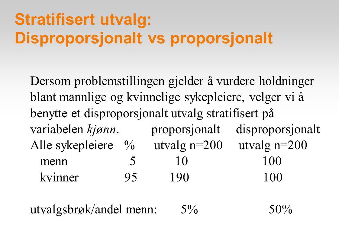 Stratifisert utvalg: Disproporsjonalt vs proporsjonalt Dersom problemstillingen gjelder å vurdere holdninger blant mannlige og kvinnelige sykepleiere, velger vi å benytte et disproporsjonalt utvalg stratifisert på variabelen kjønn.