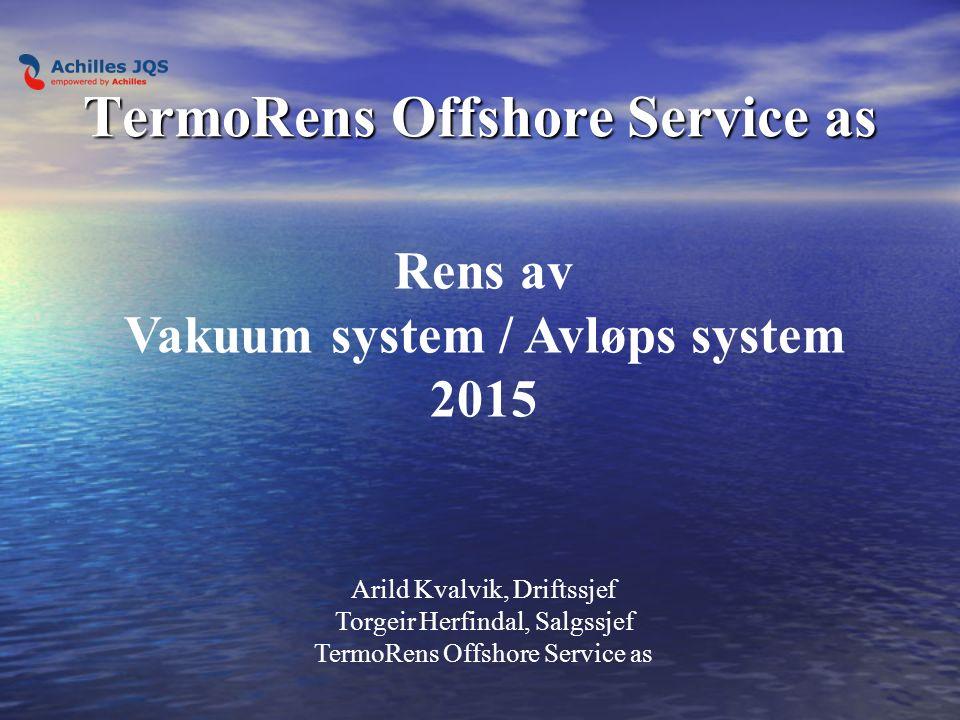 TermoRens Offshore Service as Rens av Vakuum system / Avløps system 2015 Arild Kvalvik, Driftssjef Torgeir Herfindal, Salgssjef TermoRens Offshore Service as