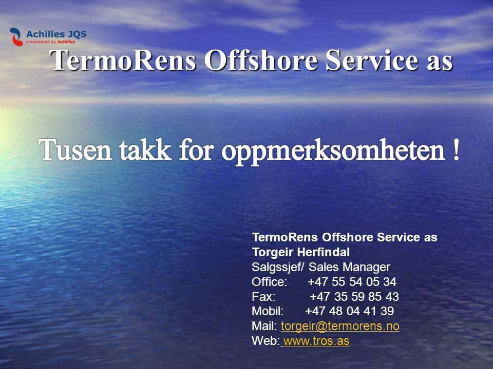 TermoRens Offshore Service as Torgeir Herfindal Salgssjef/ Sales Manager Office: +47 55 54 05 34 Fax: +47 35 59 85 43 Mobil: +47 48 04 41 39 Mail: torgeir@termorens.no Web: www.tros.aswww.tros.as TermoRens Offshore Service as
