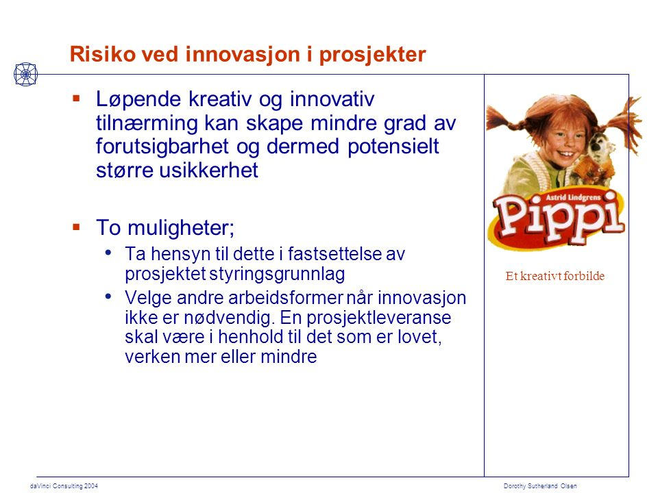 daVinci Consulting 2004 Dorothy Sutherland Olsen Risiko ved innovasjon i prosjekter  Løpende kreativ og innovativ tilnærming kan skape mindre grad av