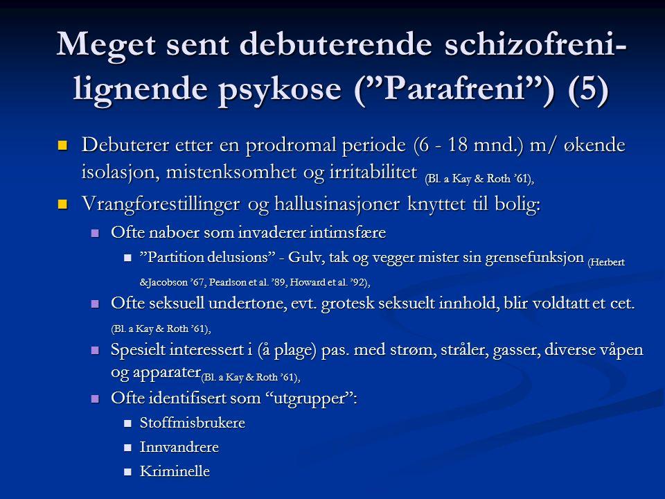 Meget sent debuterende schizofreni- lignende psykose ( Parafreni ) (5) Debuterer etter en prodromal periode (6 - 18 mnd.) m/ økende isolasjon, mistenksomhet og irritabilitet (Bl.