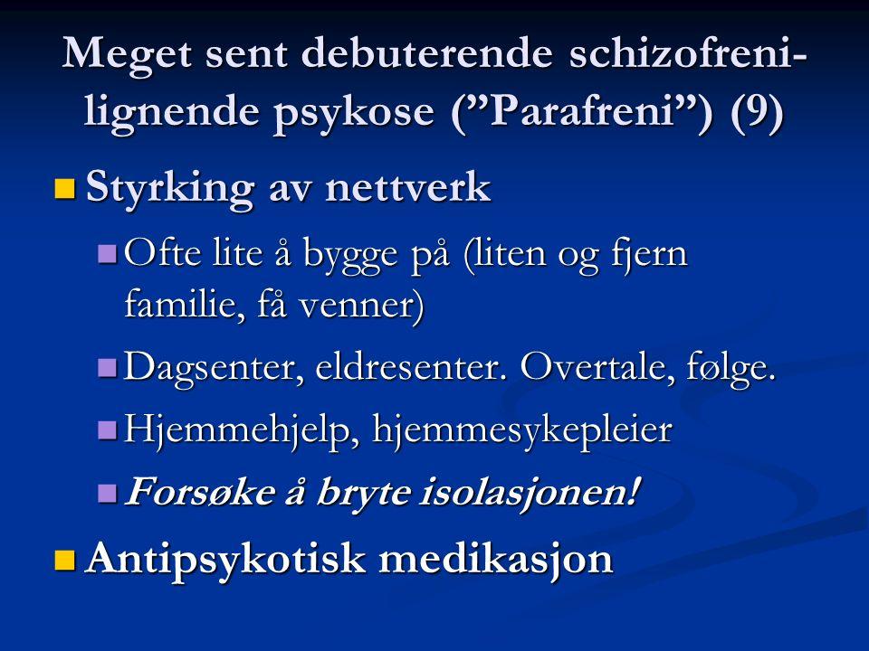 Meget sent debuterende schizofreni- lignende psykose ( Parafreni ) (9) Styrking av nettverk Styrking av nettverk Ofte lite å bygge på (liten og fjern familie, få venner) Ofte lite å bygge på (liten og fjern familie, få venner) Dagsenter, eldresenter.