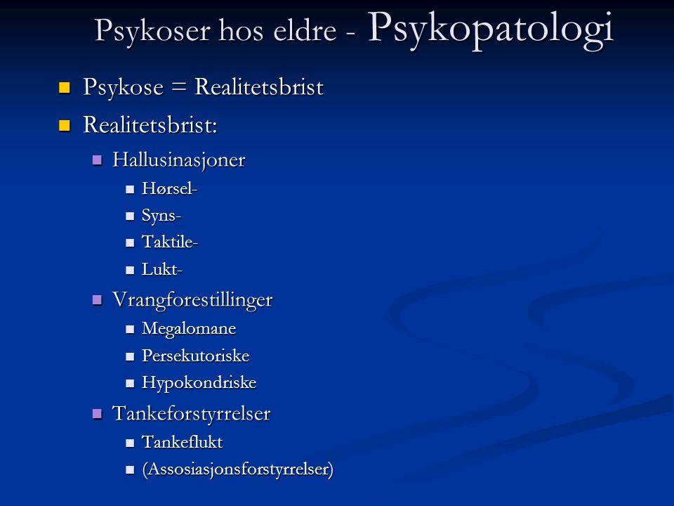 Psykoser hos eldre - Psykopatologi Psykose = Realitetsbrist Psykose = Realitetsbrist Realitetsbrist: Realitetsbrist: Hallusinasjoner Hallusinasjoner Hørsel- Hørsel- Syns- Syns- Taktile- Taktile- Lukt- Lukt- Vrangforestillinger Vrangforestillinger Megalomane Megalomane Persekutoriske Persekutoriske Hypokondriske Hypokondriske Tankeforstyrrelser Tankeforstyrrelser Tankeflukt Tankeflukt (Assosiasjonsforstyrrelser) (Assosiasjonsforstyrrelser)
