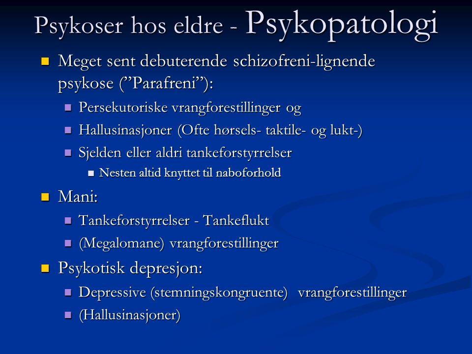 Psykoser hos eldre - Psykopatologi Meget sent debuterende schizofreni-lignende psykose ( Parafreni ): Meget sent debuterende schizofreni-lignende psykose ( Parafreni ): Persekutoriske vrangforestillinger og Persekutoriske vrangforestillinger og Hallusinasjoner (Ofte hørsels- taktile- og lukt-) Hallusinasjoner (Ofte hørsels- taktile- og lukt-) Sjelden eller aldri tankeforstyrrelser Sjelden eller aldri tankeforstyrrelser Nesten altid knyttet til naboforhold Nesten altid knyttet til naboforhold Mani: Mani: Tankeforstyrrelser - Tankeflukt Tankeforstyrrelser - Tankeflukt (Megalomane) vrangforestillinger (Megalomane) vrangforestillinger Psykotisk depresjon: Psykotisk depresjon: Depressive (stemningskongruente) vrangforestillinger Depressive (stemningskongruente) vrangforestillinger (Hallusinasjoner) (Hallusinasjoner)