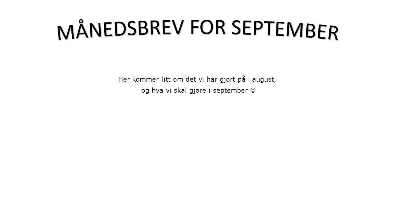 Her kommer litt om det vi har gjort på i august, og hva vi skal gjøre i september