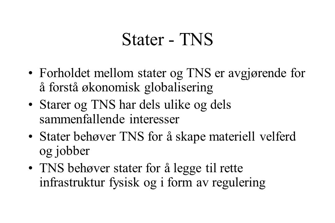 Stater - TNS Forholdet mellom stater og TNS er avgjørende for å forstå økonomisk globalisering Starer og TNS har dels ulike og dels sammenfallende interesser Stater behøver TNS for å skape materiell velferd og jobber TNS behøver stater for å legge til rette infrastruktur fysisk og i form av regulering
