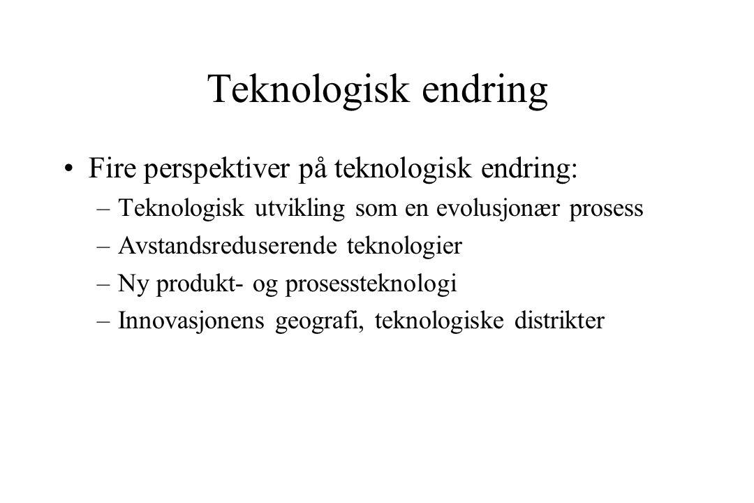 Teknologisk endring Fire perspektiver på teknologisk endring: –Teknologisk utvikling som en evolusjonær prosess –Avstandsreduserende teknologier –Ny produkt- og prosessteknologi –Innovasjonens geografi, teknologiske distrikter