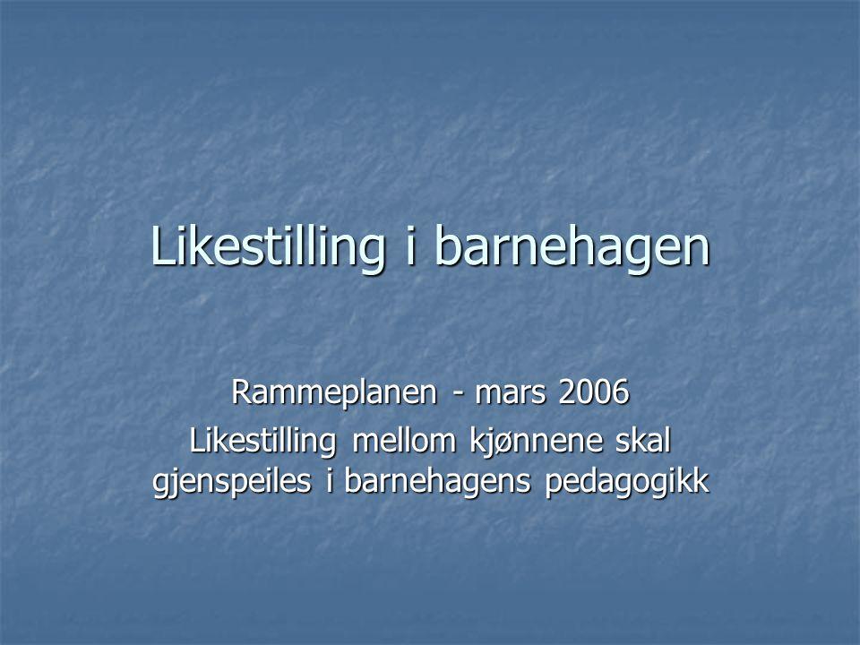 Likestilling i barnehagen Rammeplanen - mars 2006 Likestilling mellom kjønnene skal gjenspeiles i barnehagens pedagogikk
