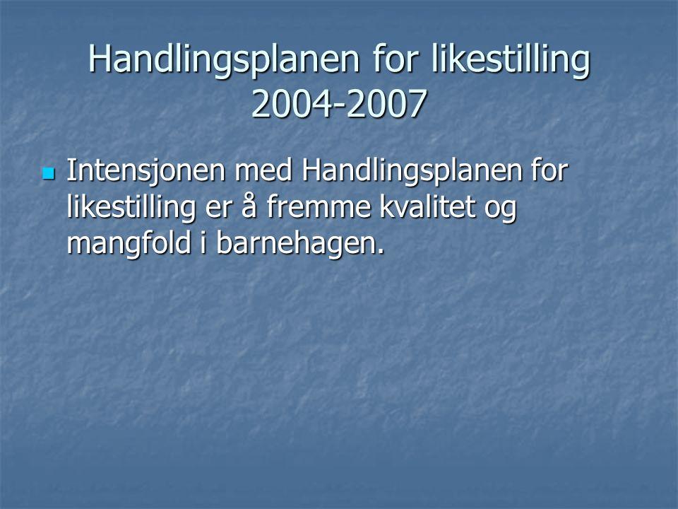 Handlingsplanen for likestilling 2004-2007 Intensjonen med Handlingsplanen for likestilling er å fremme kvalitet og mangfold i barnehagen.