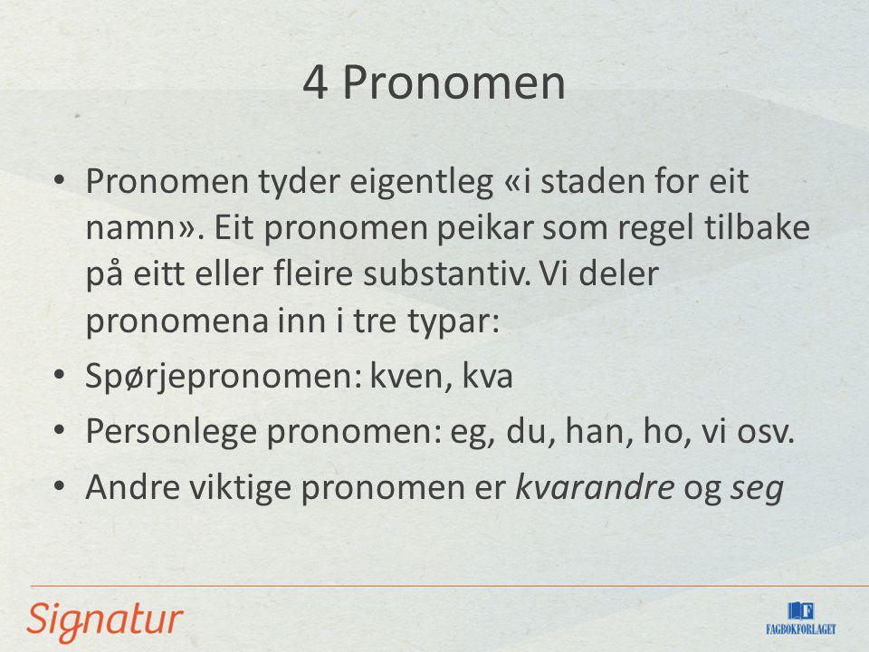 4 Pronomen Pronomen tyder eigentleg «i staden for eit namn». Eit pronomen peikar som regel tilbake på eitt eller fleire substantiv. Vi deler pronomena