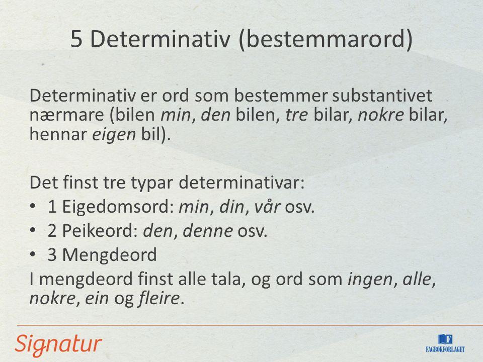 5 Determinativ (bestemmarord) Determinativ er ord som bestemmer substantivet nærmare (bilen min, den bilen, tre bilar, nokre bilar, hennar eigen bil).