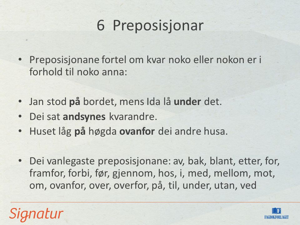 6 Preposisjonar Preposisjonane fortel om kvar noko eller nokon er i forhold til noko anna: Jan stod på bordet, mens Ida lå under det.