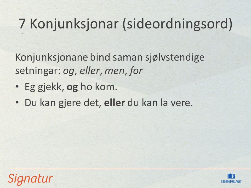 7 Konjunksjonar (sideordningsord) Konjunksjonane bind saman sjølvstendige setningar: og, eller, men, for Eg gjekk, og ho kom. Du kan gjere det, eller