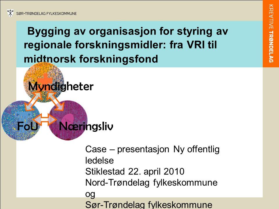 Bygging av organisasjon for styring av regionale forskningsmidler: fra VRI til midtnorsk forskningsfond Case – presentasjon Ny offentlig ledelse Stiklestad 22.