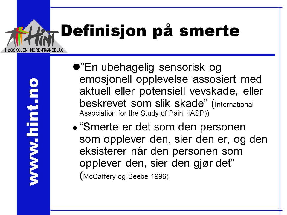 www.hint.no Definisjon på smerte l En ubehagelig sensorisk og emosjonell opplevelse assosiert med aktuell eller potensiell vevskade, eller beskrevet som slik skade ( International Association for the Study of Pain ( IASP)) l Smerte er det som den personen som opplever den, sier den er, og den eksisterer når den personen som opplever den, sier den gjør det ( McCaffery og Beebe 1996)