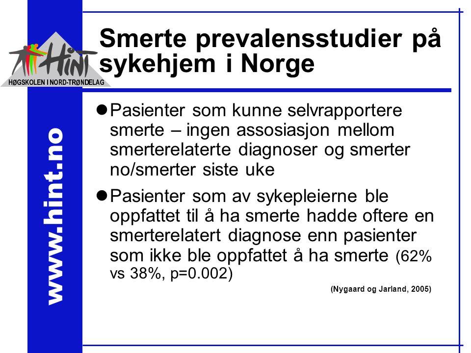 www.hint.no Smerte prevalensstudier på sykehjem i Norge lPasienter som kunne selvrapportere smerte – ingen assosiasjon mellom smerterelaterte diagnoser og smerter no/smerter siste uke lPasienter som av sykepleierne ble oppfattet til å ha smerte hadde oftere en smerterelatert diagnose enn pasienter som ikke ble oppfattet å ha smerte (62% vs 38%, p=0.002) (Nygaard og Jarland, 2005)